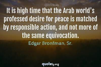 Photo Quote of It is high time that the Arab world's professed desire for peace is matched by responsible action, and not more of the same equivocation.