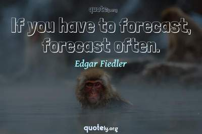 Photo Quote of If you have to forecast, forecast often.