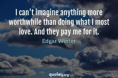Photo Quote of I can't imagine anything more worthwhile than doing what I most love. And they pay me for it.
