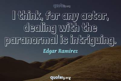 Photo Quote of I think, for any actor, dealing with the paranormal is intriguing.