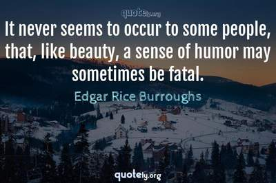 Photo Quote of It never seems to occur to some people, that, like beauty, a sense of humor may sometimes be fatal.