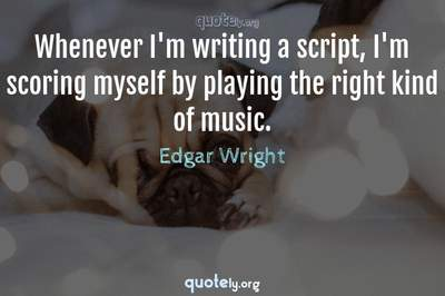 Photo Quote of Whenever I'm writing a script, I'm scoring myself by playing the right kind of music.