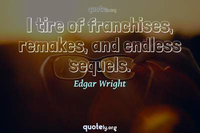 Photo Quote of I tire of franchises, remakes, and endless sequels.