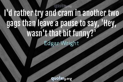 Photo Quote of I'd rather try and cram in another two gags than leave a pause to say, 'Hey, wasn't that bit funny?'