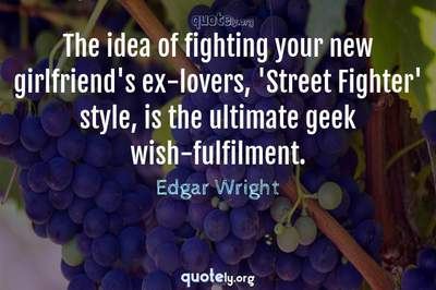 Photo Quote of The idea of fighting your new girlfriend's ex-lovers, 'Street Fighter' style, is the ultimate geek wish-fulfilment.