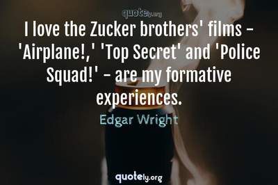 Photo Quote of I love the Zucker brothers' films - 'Airplane!,' 'Top Secret' and 'Police Squad!' - are my formative experiences.