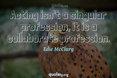 Photo Quote of Acting isn't a singular profession, it is a collaborate profession.