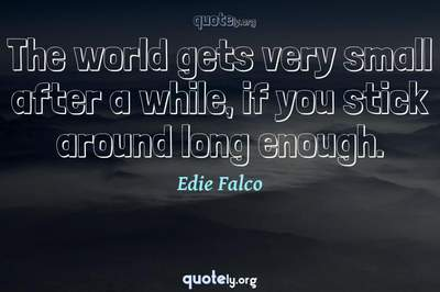 Photo Quote of The world gets very small after a while, if you stick around long enough.