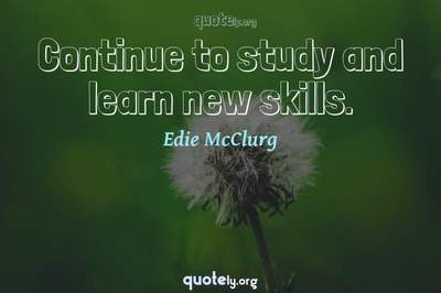Photo Quote of Continue to study and learn new skills.