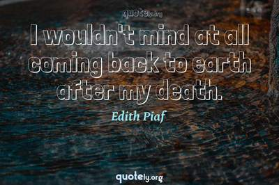Photo Quote of I wouldn't mind at all coming back to earth after my death.