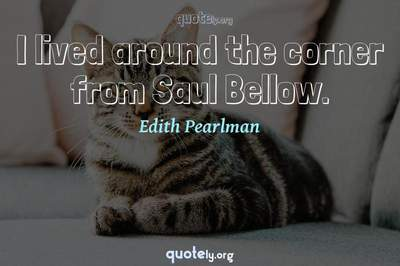 Photo Quote of I lived around the corner from Saul Bellow.