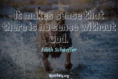 Photo Quote of It makes sense that there is no sense without God.