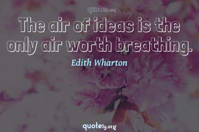 Photo Quote of The air of ideas is the only air worth breathing.