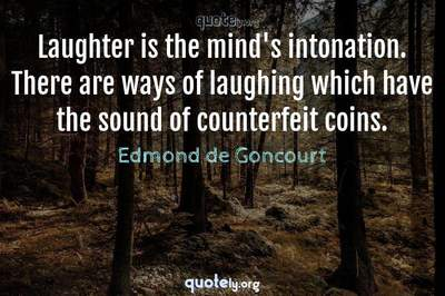 Photo Quote of Laughter is the mind's intonation. There are ways of laughing which have the sound of counterfeit coins.