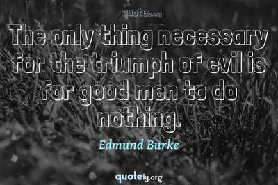 Photo Quote of The only thing necessary for the triumph of evil is for good men to do nothing.