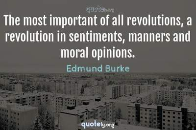 Photo Quote of The most important of all revolutions, a revolution in sentiments, manners and moral opinions.