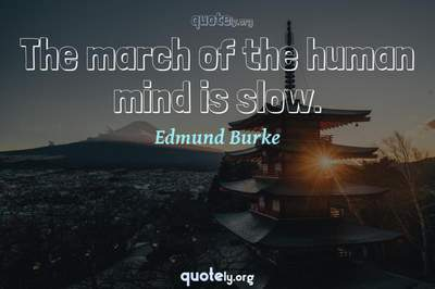 Photo Quote of The march of the human mind is slow.