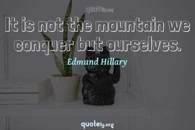 Photo Quote of It is not the mountain we conquer but ourselves.