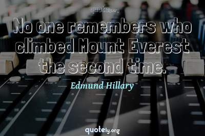 Photo Quote of No one remembers who climbed Mount Everest the second time.