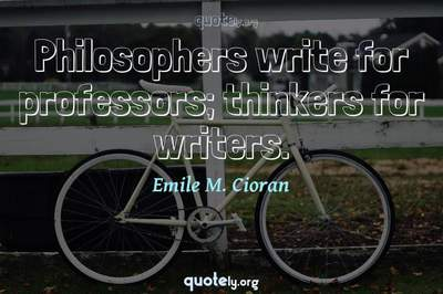 Photo Quote of Philosophers write for professors; thinkers for writers.