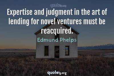 Photo Quote of Expertise and judgment in the art of lending for novel ventures must be reacquired.
