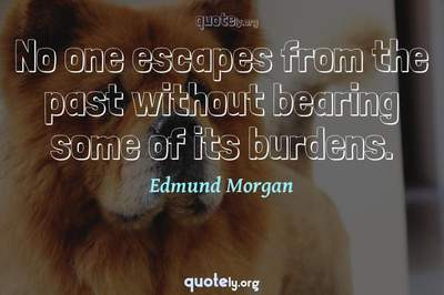 Photo Quote of No one escapes from the past without bearing some of its burdens.