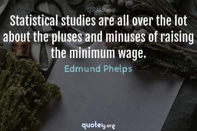 Photo Quote of Statistical studies are all over the lot about the pluses and minuses of raising the minimum wage.