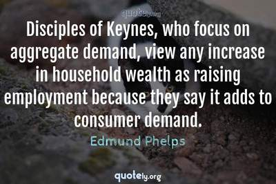 Photo Quote of Disciples of Keynes, who focus on aggregate demand, view any increase in household wealth as raising employment because they say it adds to consumer demand.