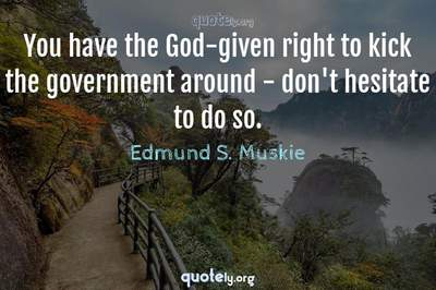 Photo Quote of You have the God-given right to kick the government around - don't hesitate to do so.
