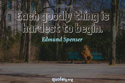 Photo Quote of Each goodly thing is hardest to begin.