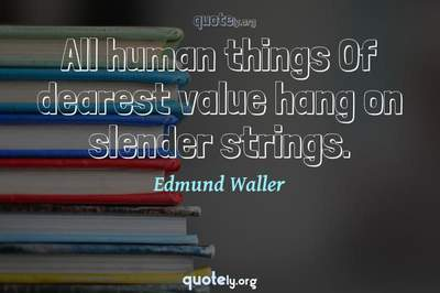 Photo Quote of All human things Of dearest value hang on slender strings.