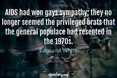 Photo Quote of AIDS had won gays sympathy; they no longer seemed the privileged brats that the general populace had resented in the 1970s.
