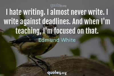 Photo Quote of I hate writing. I almost never write. I write against deadlines. And when I'm teaching, I'm focused on that.
