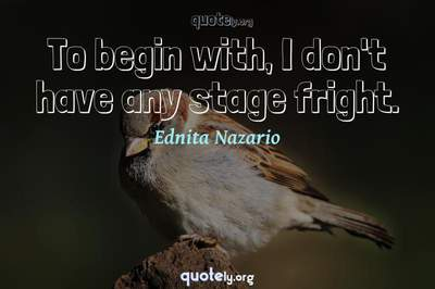 Photo Quote of To begin with, I don't have any stage fright.