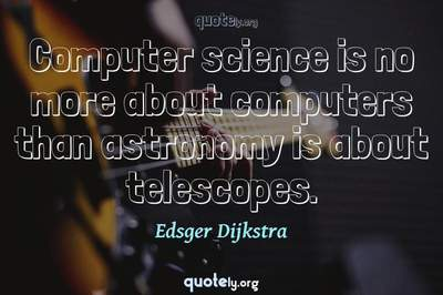 Photo Quote of Computer science is no more about computers than astronomy is about telescopes.