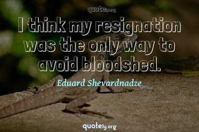 Photo Quote of I think my resignation was the only way to avoid bloodshed.
