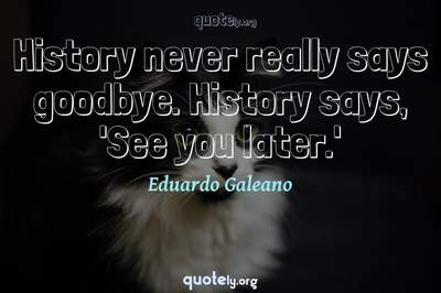 Photo Quote of History never really says goodbye. History says, 'See you later.'