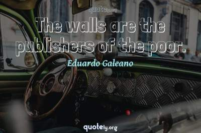 Photo Quote of The walls are the publishers of the poor.
