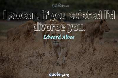 Photo Quote of I swear, if you existed I'd divorce you.