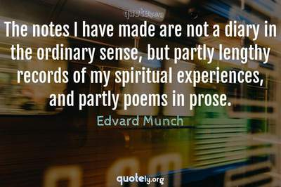Photo Quote of The notes I have made are not a diary in the ordinary sense, but partly lengthy records of my spiritual experiences, and partly poems in prose.