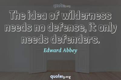 Photo Quote of The idea of wilderness needs no defense, it only needs defenders.