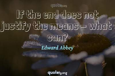 Photo Quote of If the end does not justify the means - what can?