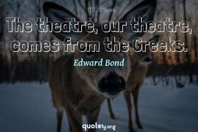 Photo Quote of The theatre, our theatre, comes from the Greeks.