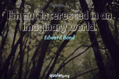 Photo Quote of I'm not interested in an imaginary world.