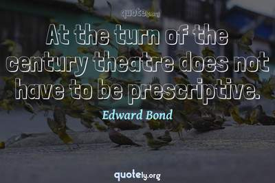 Photo Quote of At the turn of the century theatre does not have to be prescriptive.