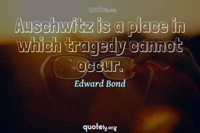 Photo Quote of Auschwitz is a place in which tragedy cannot occur.