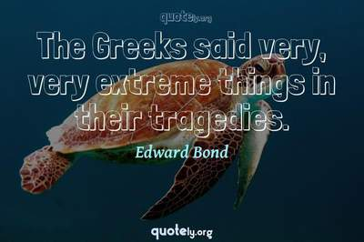 Photo Quote of The Greeks said very, very extreme things in their tragedies.
