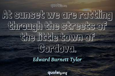 Photo Quote of At sunset we are rattling through the streets of the little town of Cordova.