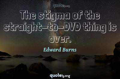 Photo Quote of The stigma of the straight-to-DVD thing is over.