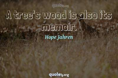 Photo Quote of A tree's wood is also its memoir.